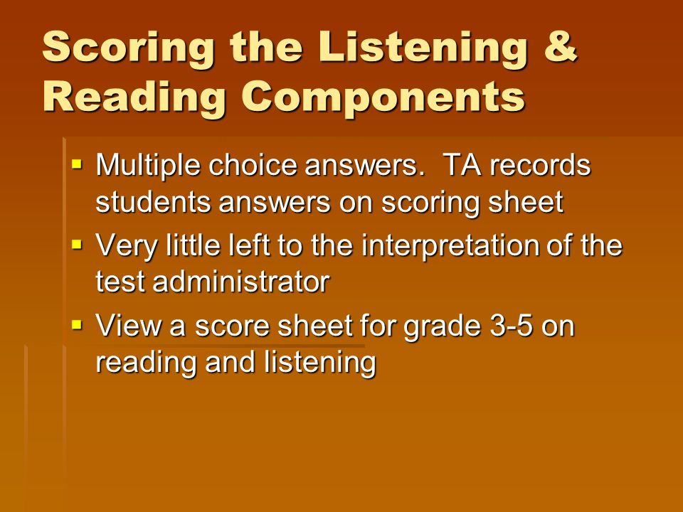 Scoring the Listening & Reading Components  Multiple choice answers. TA records students answers on scoring sheet  Very little left to the interpret