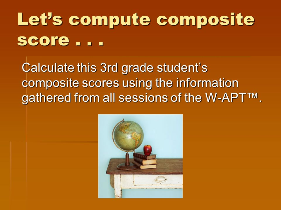 Let's compute composite score... Calculate this 3rd grade student's composite scores using the information gathered from all sessions of the W-APT™.