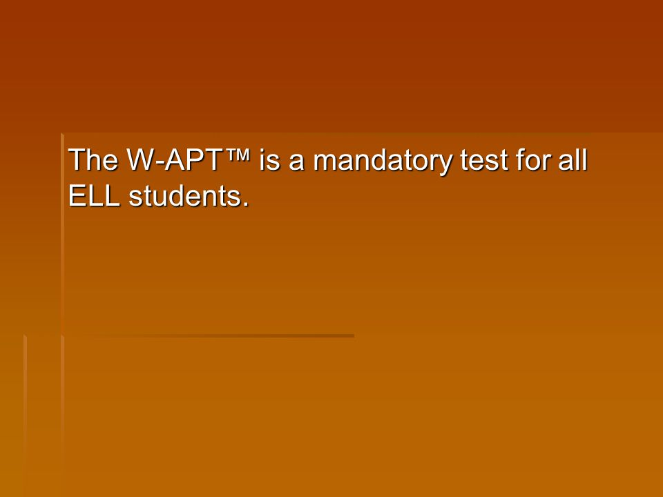 The W-APT™ is a mandatory test for all ELL students.