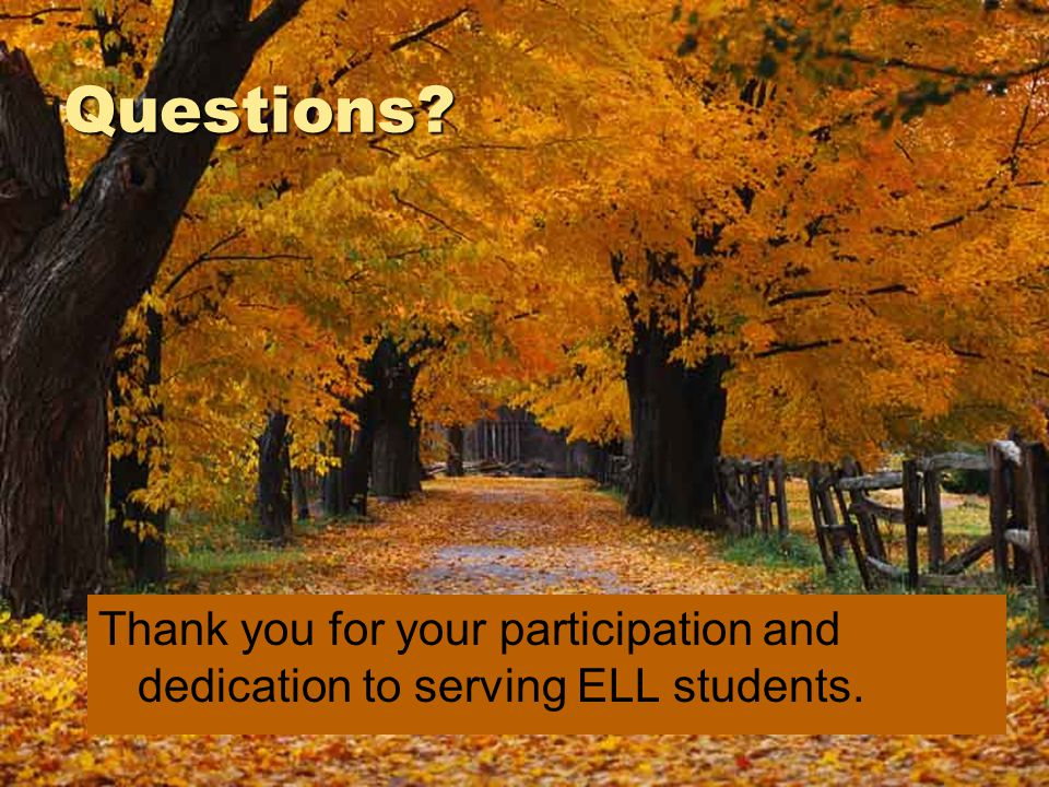Questions? Thank you for your participation and dedication to serving ELL students.
