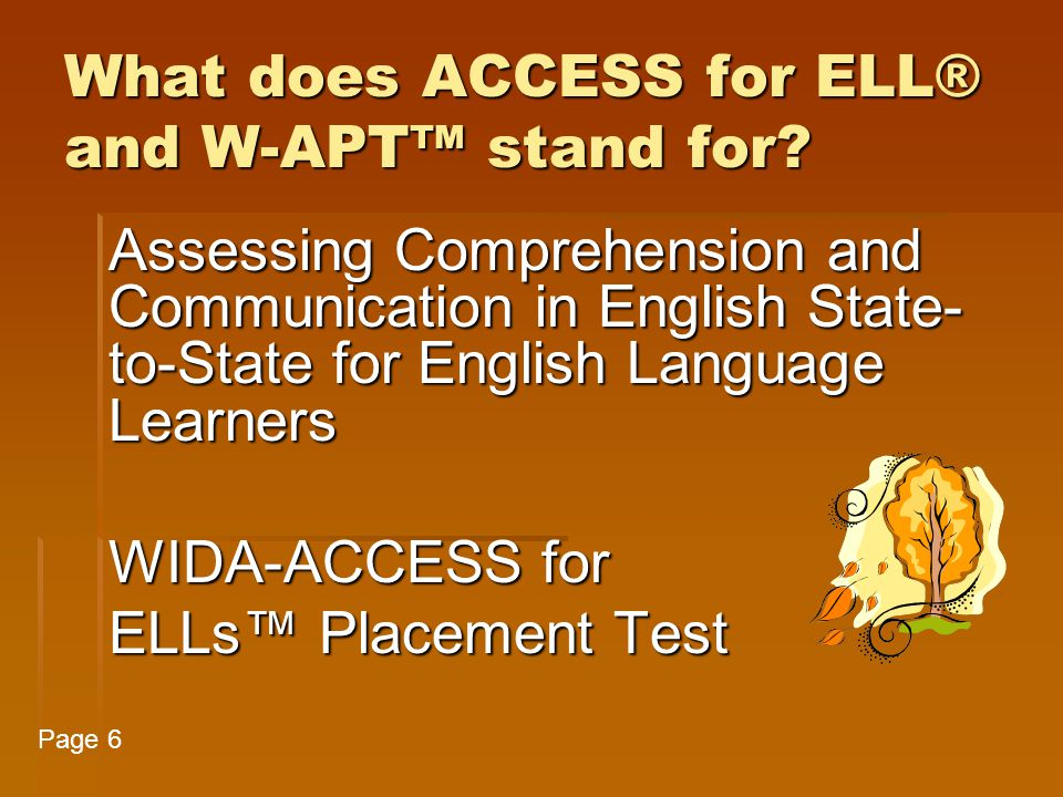 Purposes of the W-APT™  To identify students who may be candidates for English as a second language (ESL) and/or bilingual services;  To determine the academic English language proficiency level of students new to a school or to the U.S.