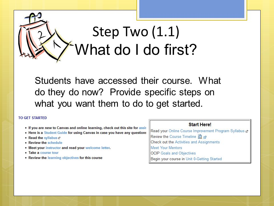 Step Three (1.2) The Foundation- Your Syllabus  States the purpose of the course  Explains how the content is structured and carried out  Contains a course schedule  Explains delivery modalities (online or blended)  Discusses modes of communication  Describes types of learning activities  States how learning will be assessed