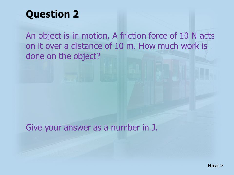 An object is in motion. A friction force of 10 N acts on it over a distance of 10 m.
