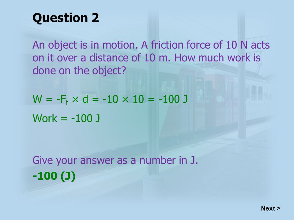 W = -F f × d = -10 × 10 = -100 J Work = -100 J -100 (J) Next > Question 2 An object is in motion.