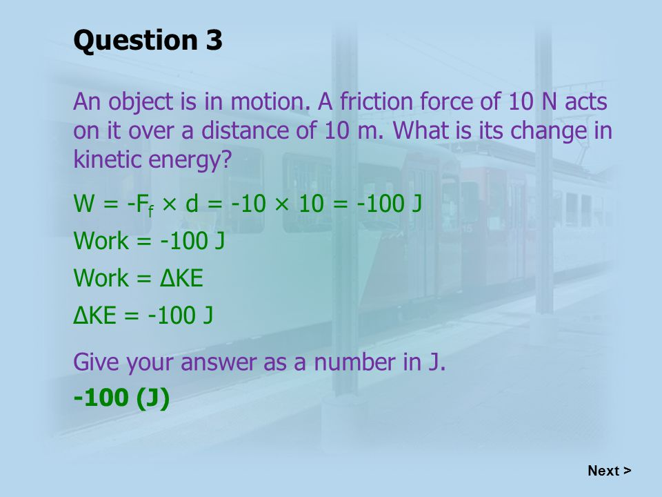 W = -F f × d = -10 × 10 = -100 J Work = -100 J Work = ΔKE ΔKE = -100 J -100 (J) Next > Question 3 An object is in motion.