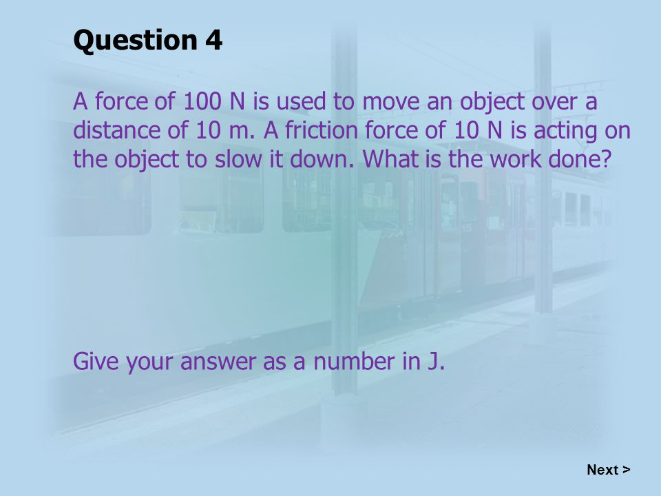 A force of 100 N is used to move an object over a distance of 10 m.