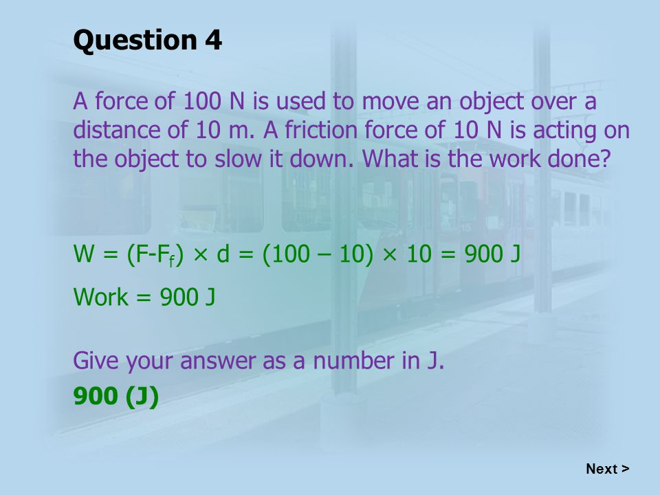 W = (F-F f ) × d = (100 – 10) × 10 = 900 J Work = 900 J 900 (J) Next > Question 4 A force of 100 N is used to move an object over a distance of 10 m.