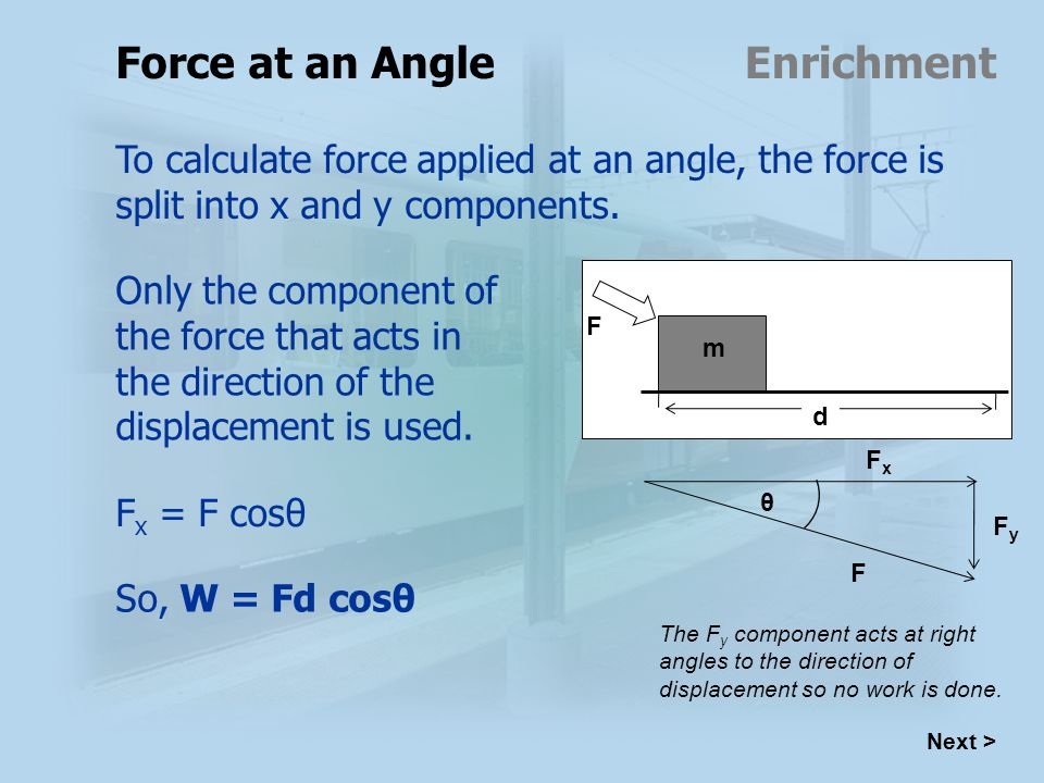 Next > Force at an Angle To calculate force applied at an angle, the force is split into x and y components.