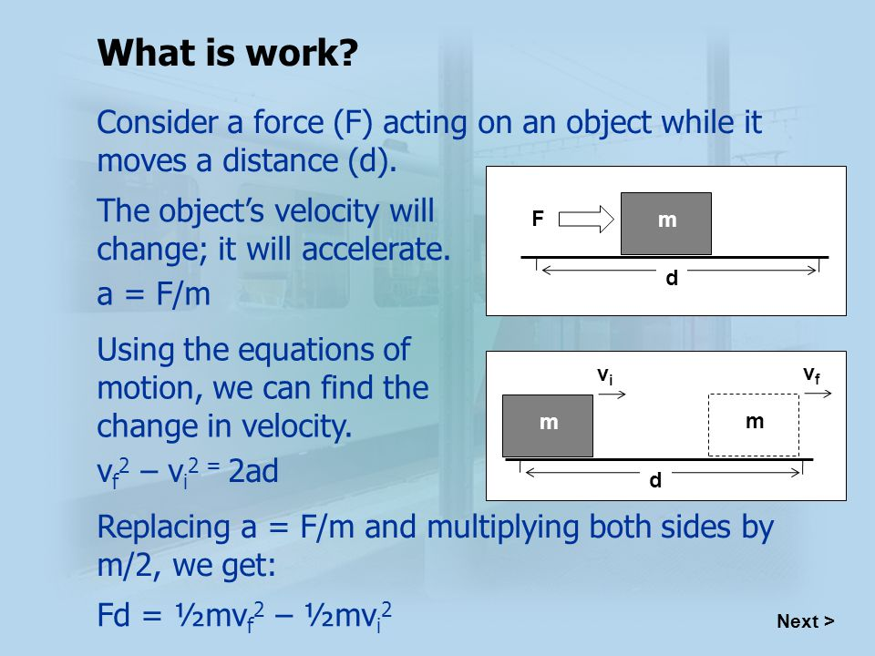 Next > What is work. Consider a force (F) acting on an object while it moves a distance (d).