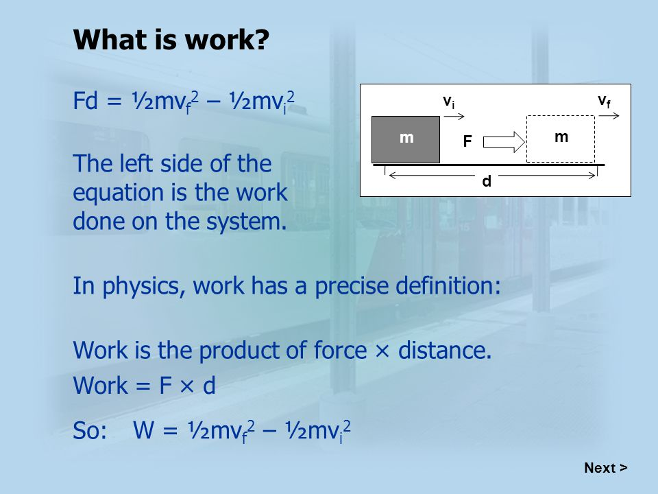 Next > Fd = ½mv f 2 – ½mv i 2 The left side of the equation is the work done on the system.