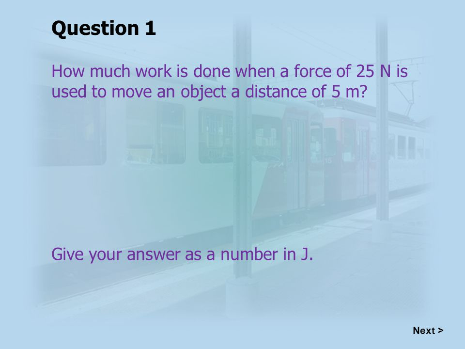 How much work is done when a force of 25 N is used to move an object a distance of 5 m.
