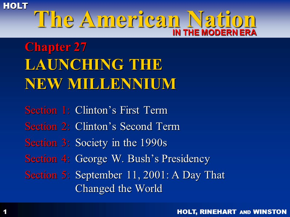 HOLT, RINEHART AND WINSTON The American Nation HOLT IN THE MODERN ERA 1 Chapter 27 LAUNCHING THE NEW MILLENNIUM Section 1:Clinton's First Term Section 2:Clinton's Second Term Section 3:Society in the 1990s Section 4:George W.