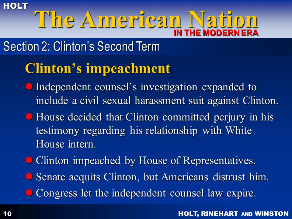 HOLT, RINEHART AND WINSTON The American Nation HOLT IN THE MODERN ERA 10 Clinton's impeachment Independent counsel's investigation expanded to include