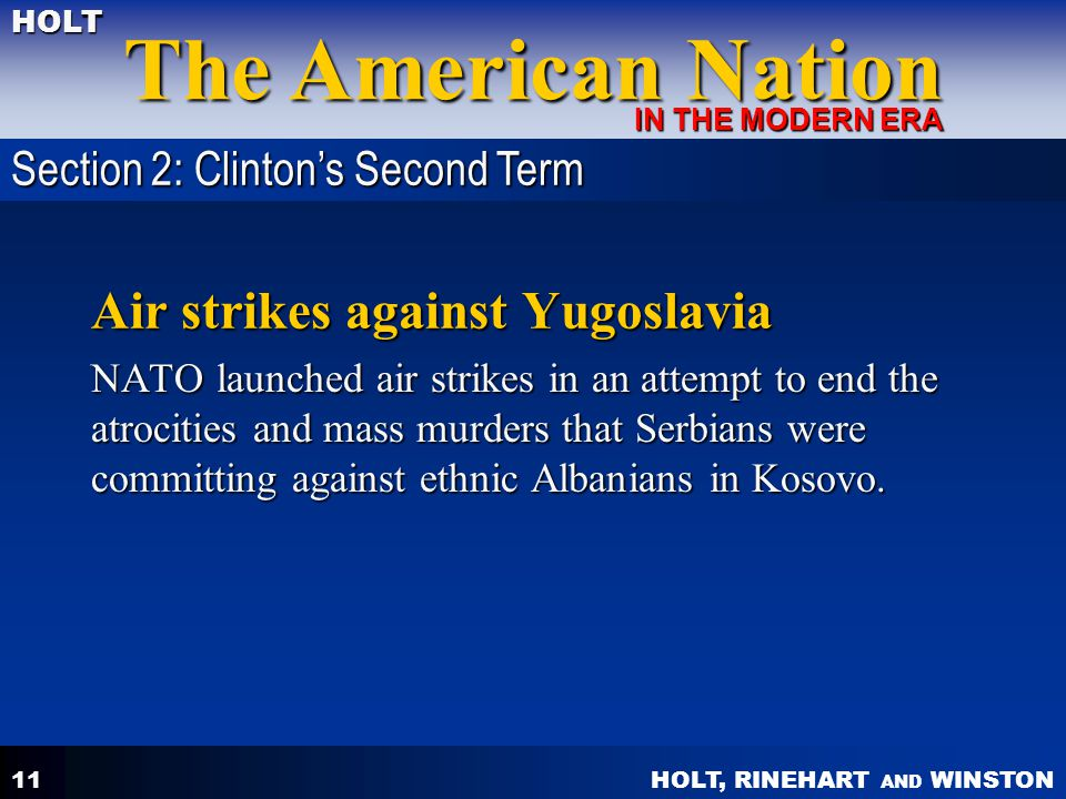HOLT, RINEHART AND WINSTON The American Nation HOLT IN THE MODERN ERA 11 Air strikes against Yugoslavia NATO launched air strikes in an attempt to end the atrocities and mass murders that Serbians were committing against ethnic Albanians in Kosovo.