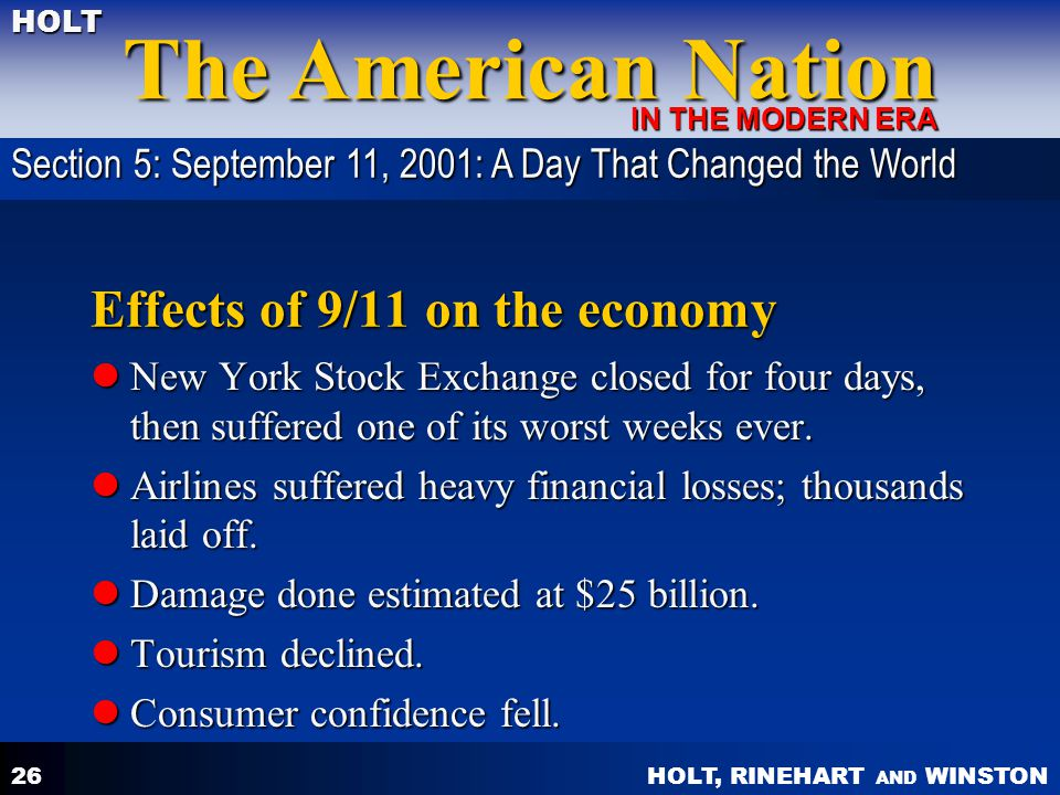 HOLT, RINEHART AND WINSTON The American Nation HOLT IN THE MODERN ERA 26 Effects of 9/11 on the economy New York Stock Exchange closed for four days, then suffered one of its worst weeks ever.