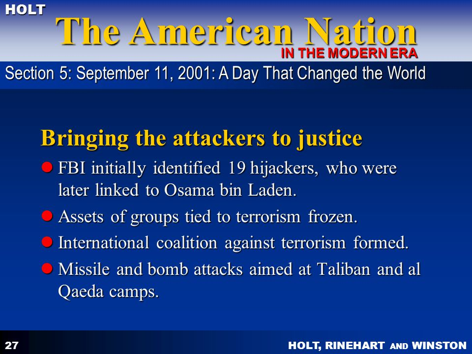 HOLT, RINEHART AND WINSTON The American Nation HOLT IN THE MODERN ERA 27 Bringing the attackers to justice FBI initially identified 19 hijackers, who were later linked to Osama bin Laden.