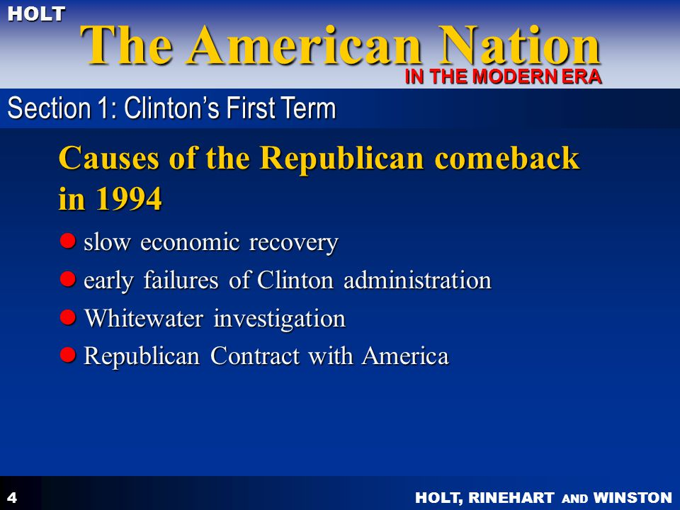 HOLT, RINEHART AND WINSTON The American Nation HOLT IN THE MODERN ERA 4 Causes of the Republican comeback in 1994 slow economic recovery slow economic recovery early failures of Clinton administration early failures of Clinton administration Whitewater investigation Whitewater investigation Republican Contract with America Republican Contract with America Section 1: Clinton's First Term