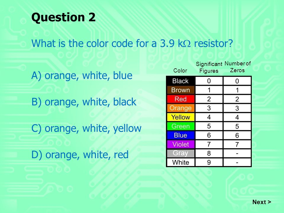 Question 2 What is the color code for a 3.9 k  resistor? A) orange, white, blue B) orange, white, black C) orange, white, yellow D) orange, white, re