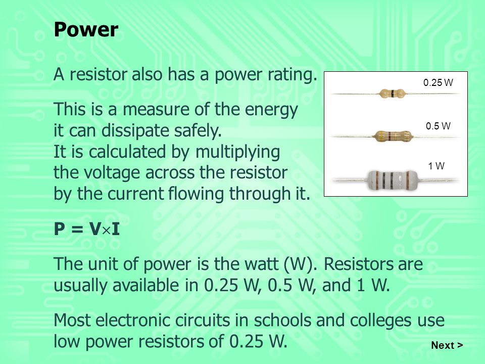 A resistor also has a power rating. This is a measure of the energy it can dissipate safely. It is calculated by multiplying the voltage across the re