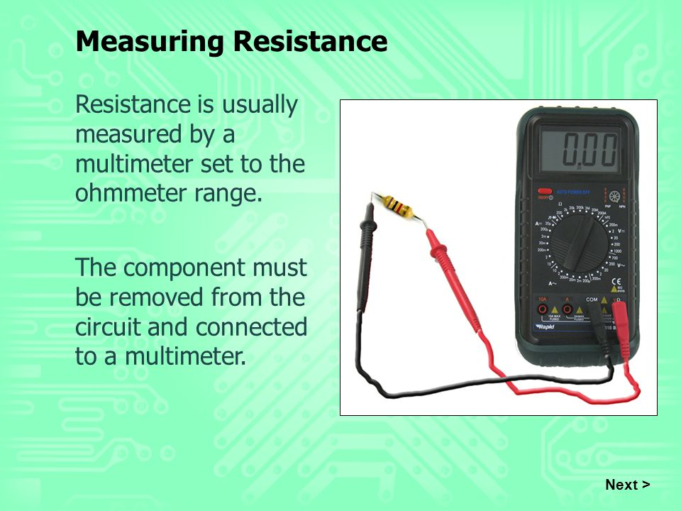 Next > Resistance is usually measured by a multimeter set to the ohmmeter range. The component must be removed from the circuit and connected to a mul