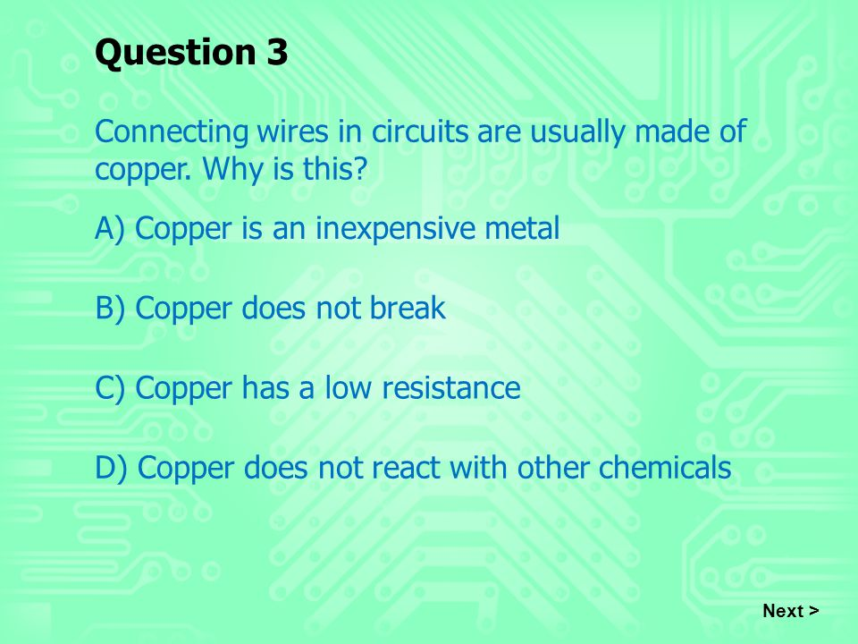 Question 3 Connecting wires in circuits are usually made of copper. Why is this? A) Copper is an inexpensive metal B) Copper does not break C) Copper