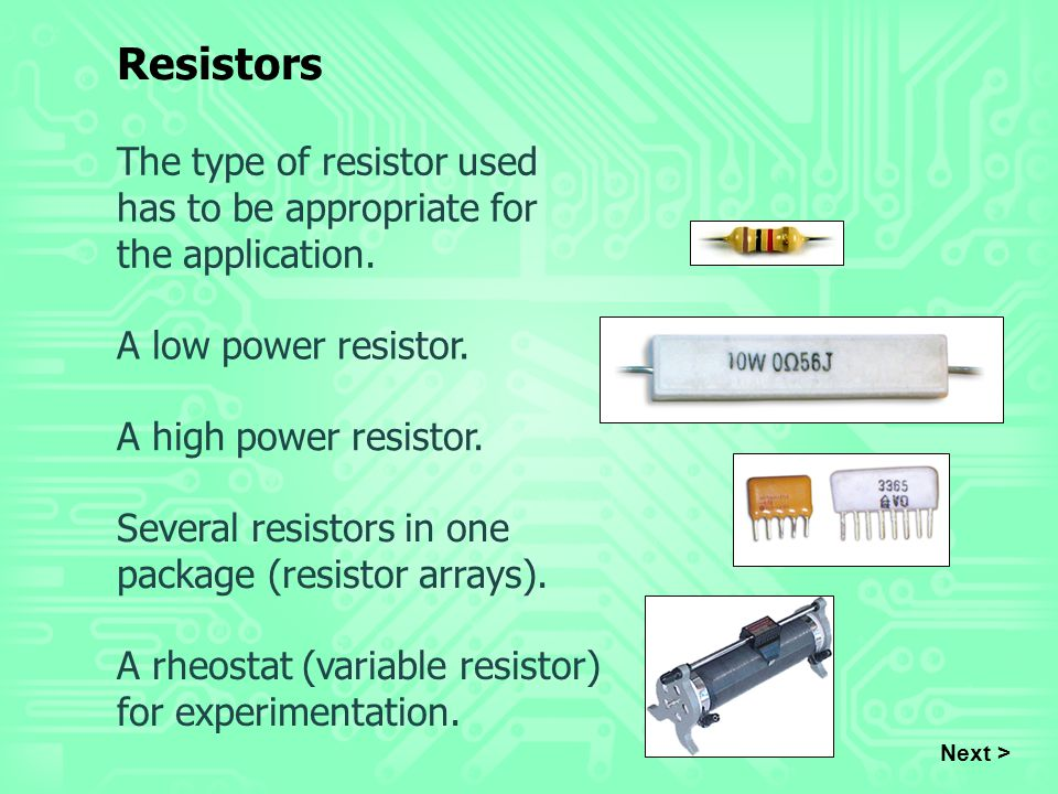 The type of resistor used has to be appropriate for the application. A low power resistor. Next > Resistors A high power resistor. Several resistors i