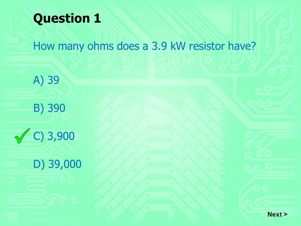 Question 1 How many ohms does a 3.9 kW resistor have? A) 39 B) 390 C) 3,900 D) 39,000 Next >