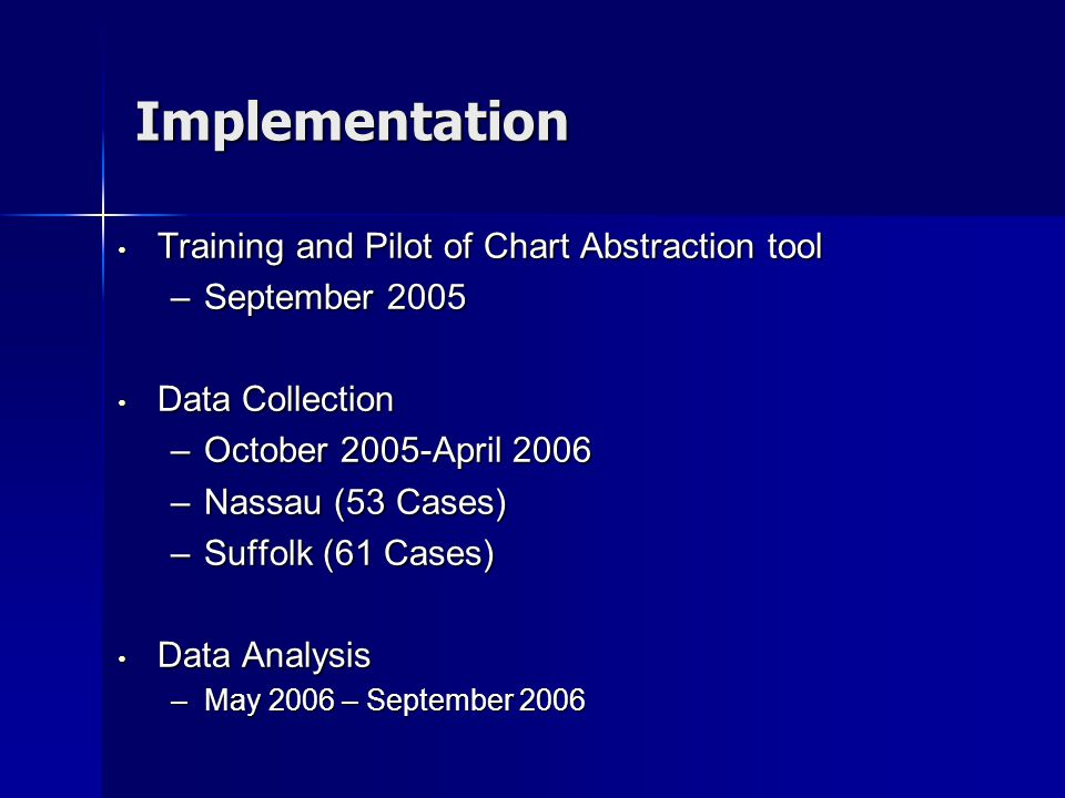 Implementation Training and Pilot of Chart Abstraction tool Training and Pilot of Chart Abstraction tool –September 2005 Data Collection Data Collection –October 2005-April 2006 –Nassau (53 Cases) –Suffolk (61 Cases) Data Analysis Data Analysis –May 2006 – September 2006