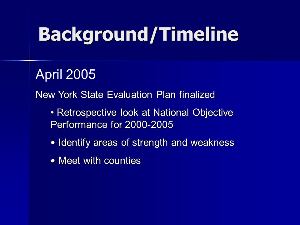 Background/Timeline April 2005 New York State Evaluation Plan finalized Retrospective look at National Objective Performance for 2000-2005 Retrospective look at National Objective Performance for 2000-2005 Identify areas of strength and weakness Identify areas of strength and weakness Meet with counties Meet with counties