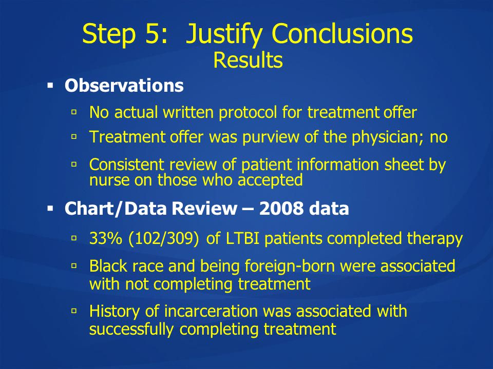 Step 5: Justify Conclusions Results  Observations  No actual written protocol for treatment offer  Treatment offer was purview of the physician; no  Consistent review of patient information sheet by nurse on those who accepted  Chart/Data Review – 2008 data  33% (102/309) of LTBI patients completed therapy  Black race and being foreign-born were associated with not completing treatment  History of incarceration was associated with successfully completing treatment