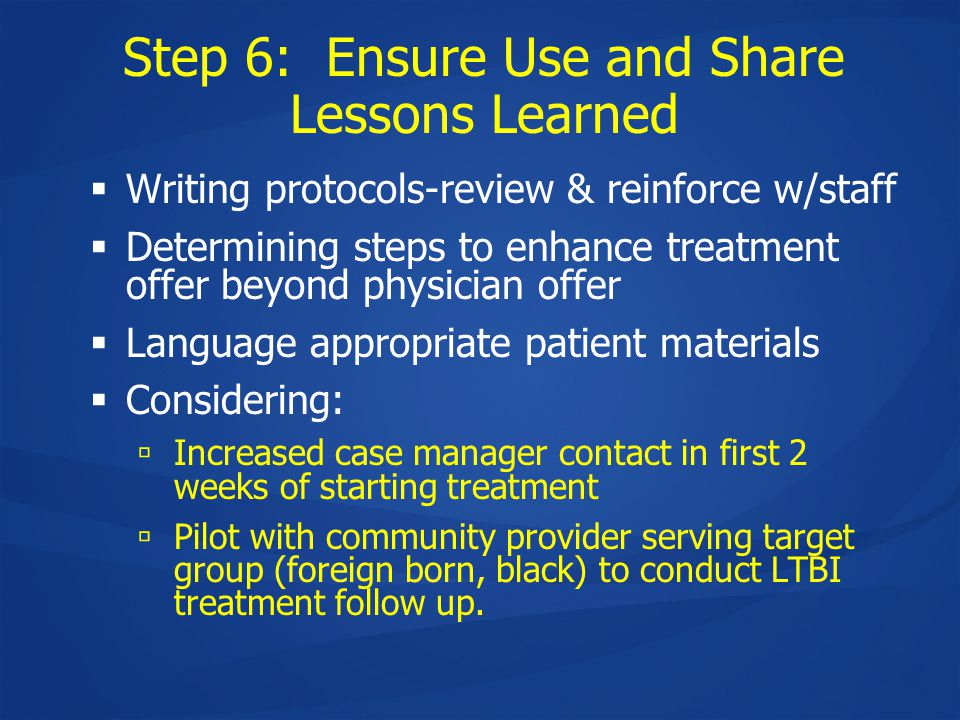 Step 6: Ensure Use and Share Lessons Learned  Writing protocols-review & reinforce w/staff  Determining steps to enhance treatment offer beyond physician offer  Language appropriate patient materials  Considering:  Increased case manager contact in first 2 weeks of starting treatment  Pilot with community provider serving target group (foreign born, black) to conduct LTBI treatment follow up.