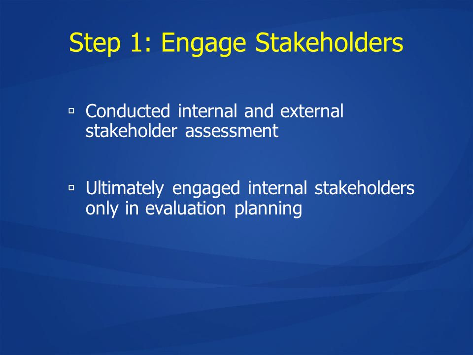 Step 1: Engage Stakeholders  Conducted internal and external stakeholder assessment  Ultimately engaged internal stakeholders only in evaluation planning