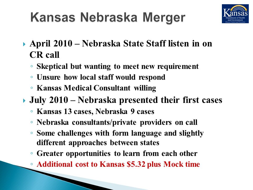  April 2010 – Nebraska State Staff listen in on CR call ◦ Skeptical but wanting to meet new requirement ◦ Unsure how local staff would respond ◦ Kansas Medical Consultant willing  July 2010 – Nebraska presented their first cases ◦ Kansas 13 cases, Nebraska 9 cases ◦ Nebraska consultants/private providers on call ◦ Some challenges with form language and slightly different approaches between states ◦ Greater opportunities to learn from each other ◦ Additional cost to Kansas $5.32 plus Mock time