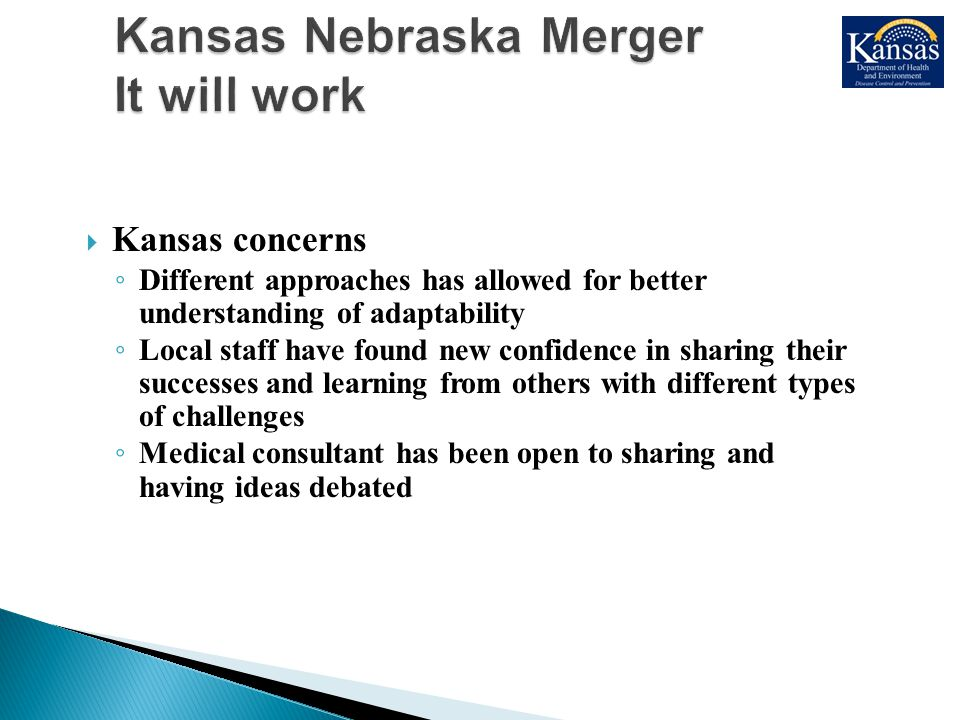  Kansas concerns ◦ Different approaches has allowed for better understanding of adaptability ◦ Local staff have found new confidence in sharing their successes and learning from others with different types of challenges ◦ Medical consultant has been open to sharing and having ideas debated