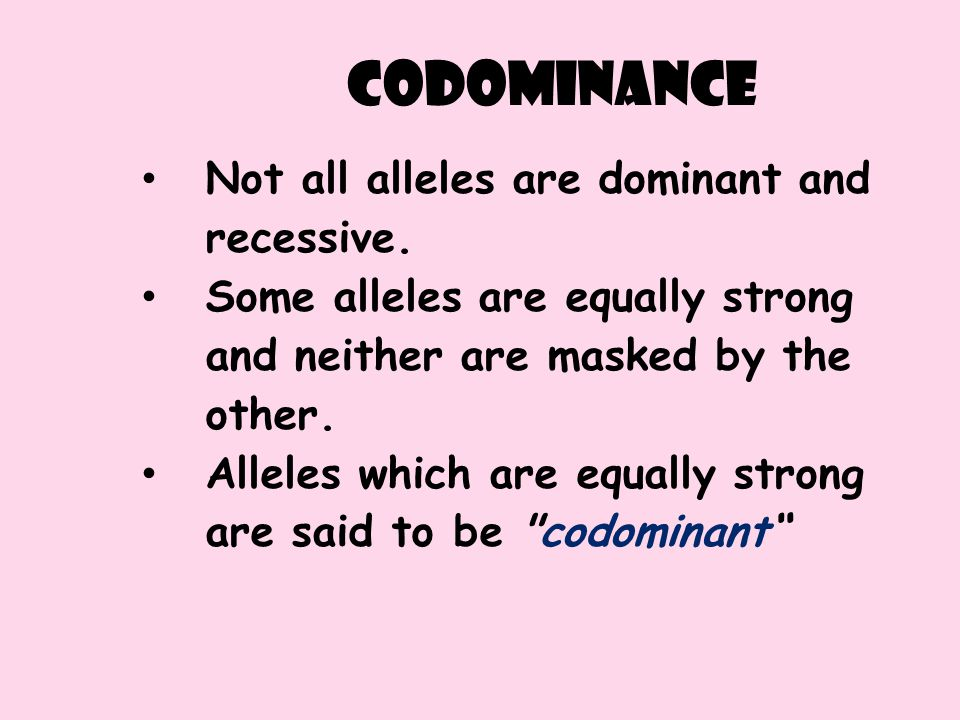 codominance Not all alleles are dominant and recessive. Some alleles are equally strong and neither are masked by the other. Alleles which are equally