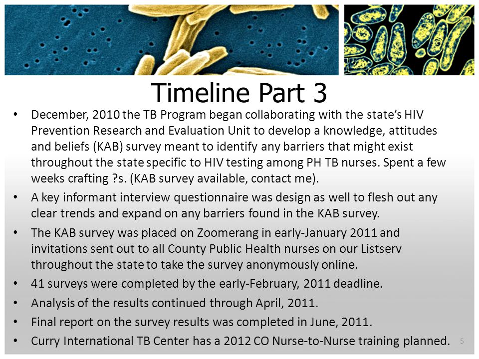 Timeline Part 3 December, 2010 the TB Program began collaborating with the state's HIV Prevention Research and Evaluation Unit to develop a knowledge, attitudes and beliefs (KAB) survey meant to identify any barriers that might exist throughout the state specific to HIV testing among PH TB nurses.