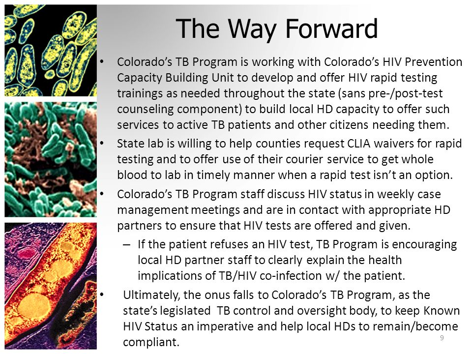 The Way Forward Colorado's TB Program is working with Colorado's HIV Prevention Capacity Building Unit to develop and offer HIV rapid testing trainings as needed throughout the state (sans pre-/post-test counseling component) to build local HD capacity to offer such services to active TB patients and other citizens needing them.