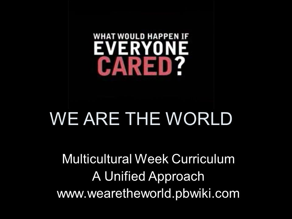 WE ARE THE WORLD Multicultural Week Curriculum A Unified Approach www.wearetheworld.pbwiki.com