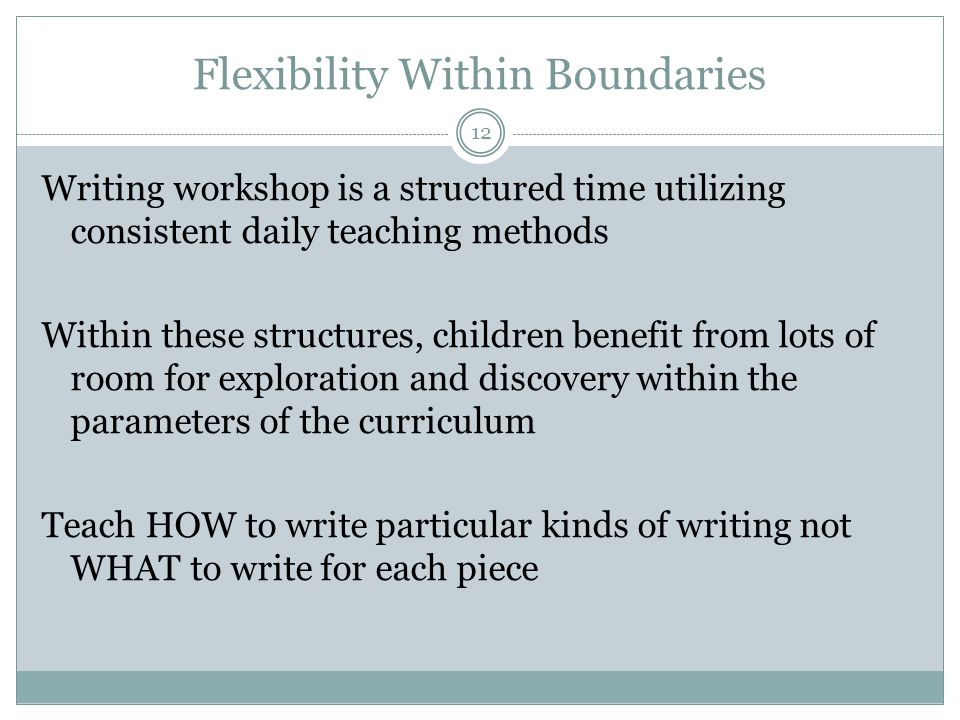 Flexibility Within Boundaries 12 Writing workshop is a structured time utilizing consistent daily teaching methods Within these structures, children benefit from lots of room for exploration and discovery within the parameters of the curriculum Teach HOW to write particular kinds of writing not WHAT to write for each piece