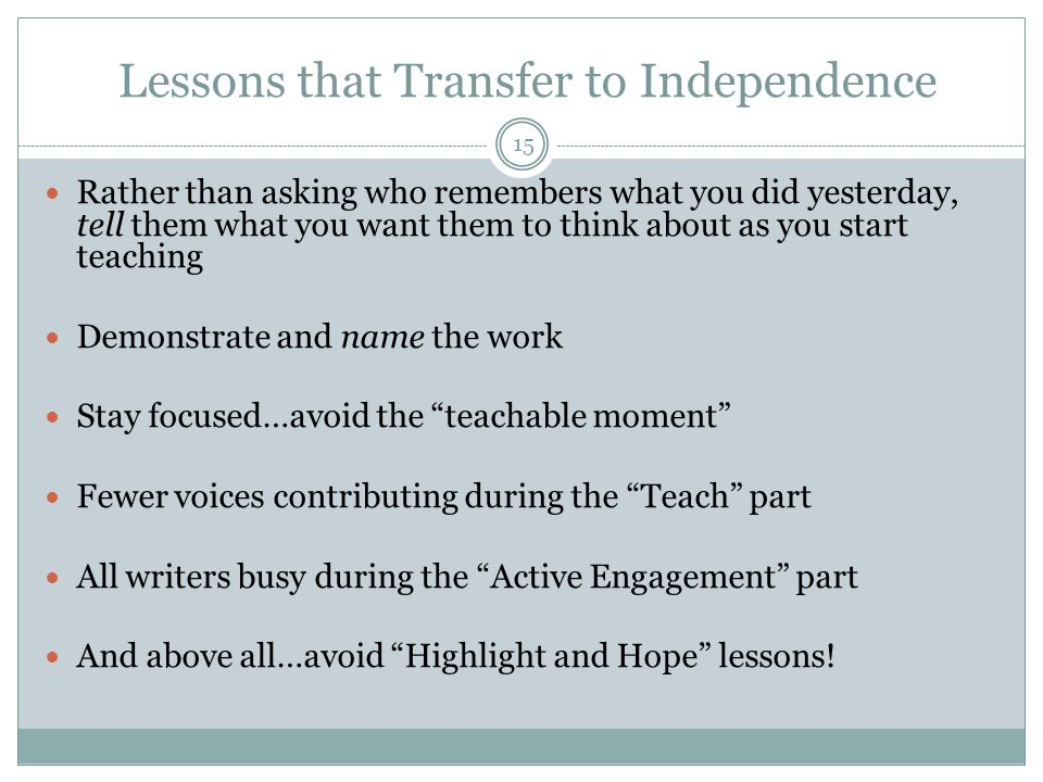 Lessons that Transfer to Independence Rather than asking who remembers what you did yesterday, tell them what you want them to think about as you start teaching Demonstrate and name the work Stay focused…avoid the teachable moment Fewer voices contributing during the Teach part All writers busy during the Active Engagement part And above all…avoid Highlight and Hope lessons.