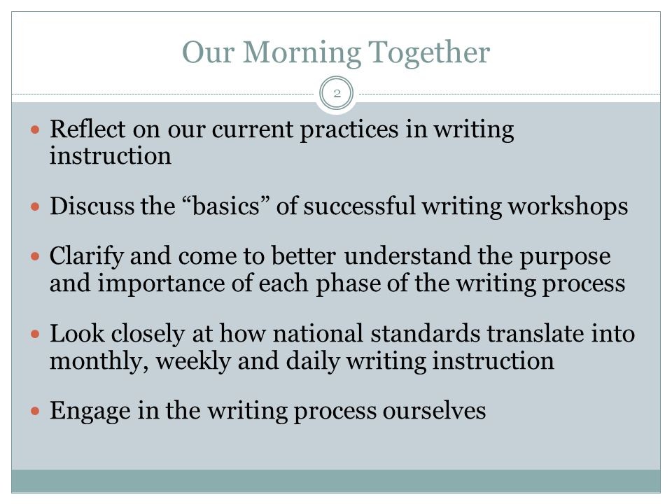 Our Morning Together Reflect on our current practices in writing instruction Discuss the basics of successful writing workshops Clarify and come to better understand the purpose and importance of each phase of the writing process Look closely at how national standards translate into monthly, weekly and daily writing instruction Engage in the writing process ourselves 2