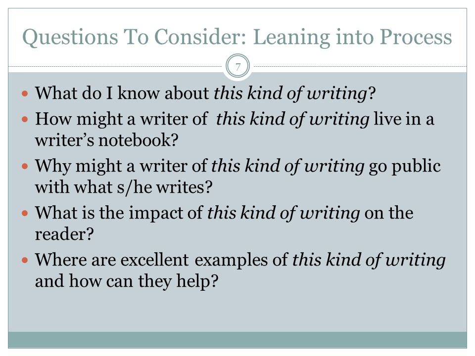 Questions To Consider: Leaning into Process 7 What do I know about this kind of writing.