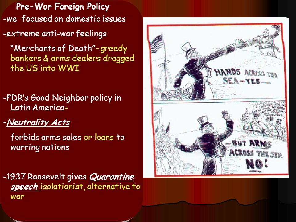 "Pre-War Foreign Policy -we focused on domestic issues -extreme anti-war feelings ""Merchants of Death""- greedy bankers & arms dealers dragged the US in"