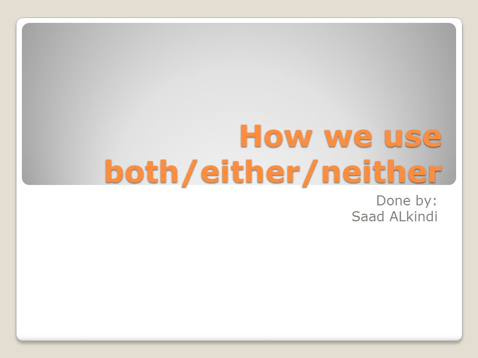How we use both/either/neither Done by: Saad ALkindi