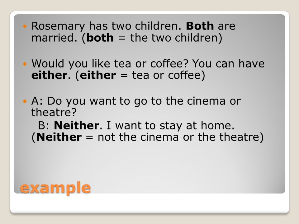 example Rosemary has two children. Both are married. (both = the two children) Would you like tea or coffee? You can have either. (either = tea or cof