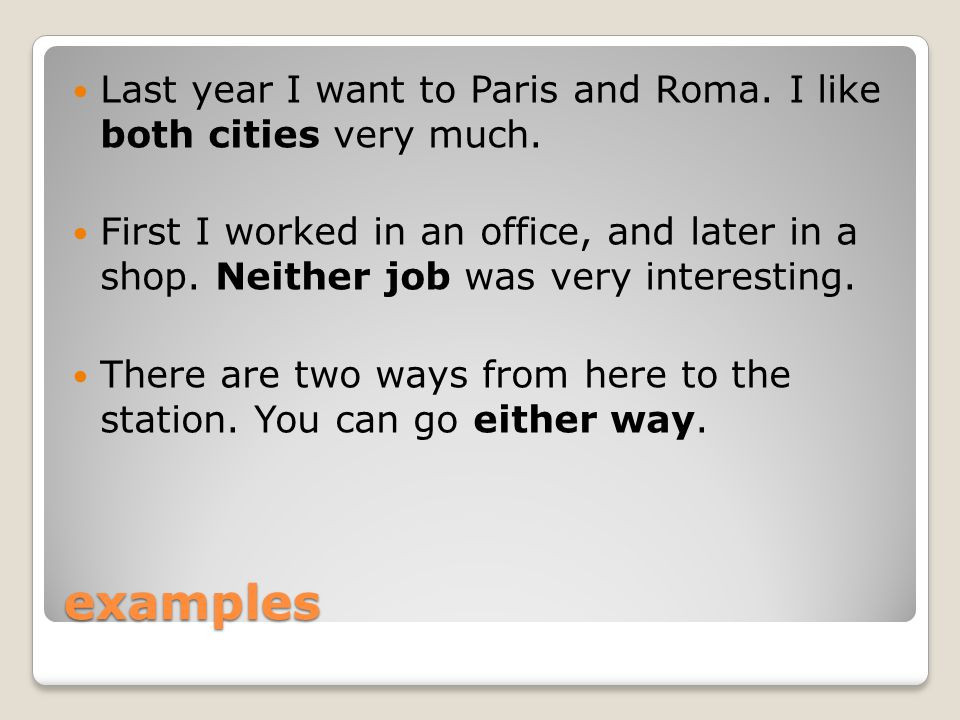 examples Last year I want to Paris and Roma. I like both cities very much. First I worked in an office, and later in a shop. Neither job was very inte