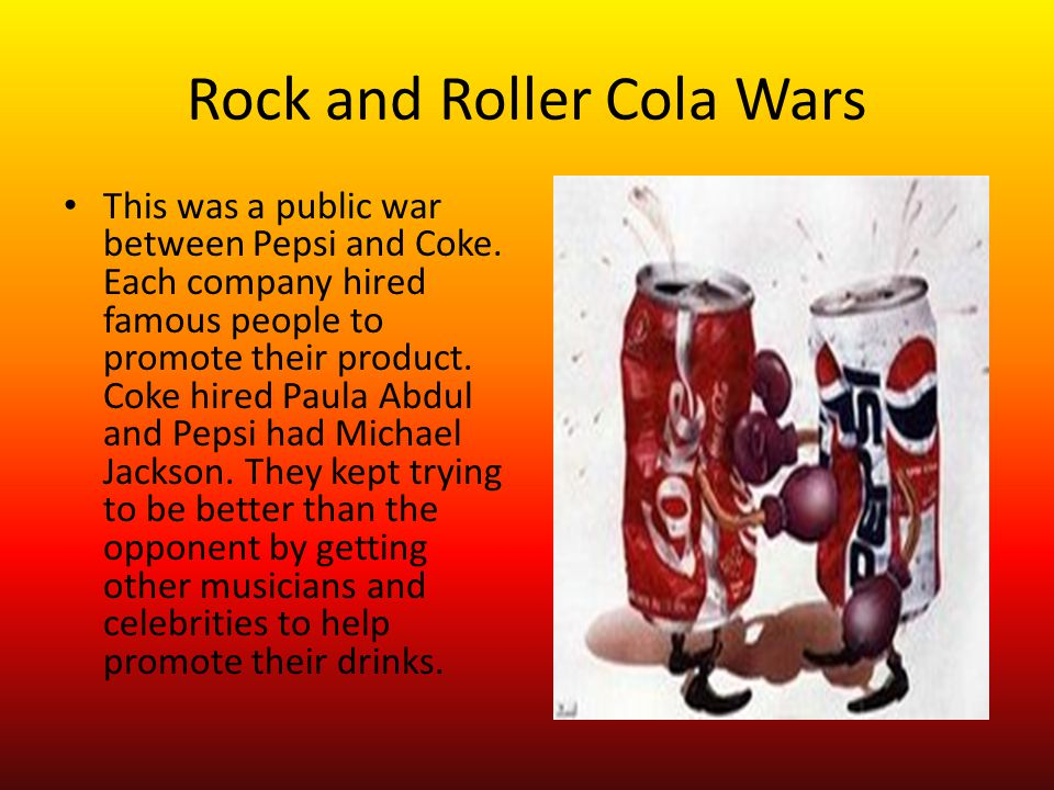 Rock and Roller Cola Wars This was a public war between Pepsi and Coke.