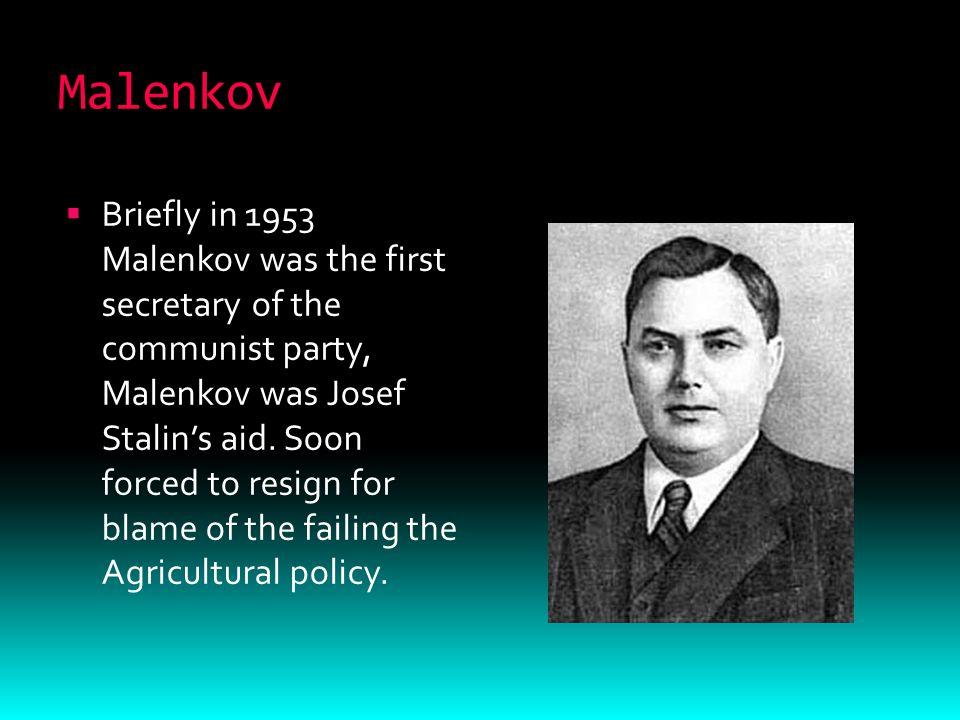 Malenkov  Briefly in 1953 Malenkov was the first secretary of the communist party, Malenkov was Josef Stalin's aid.