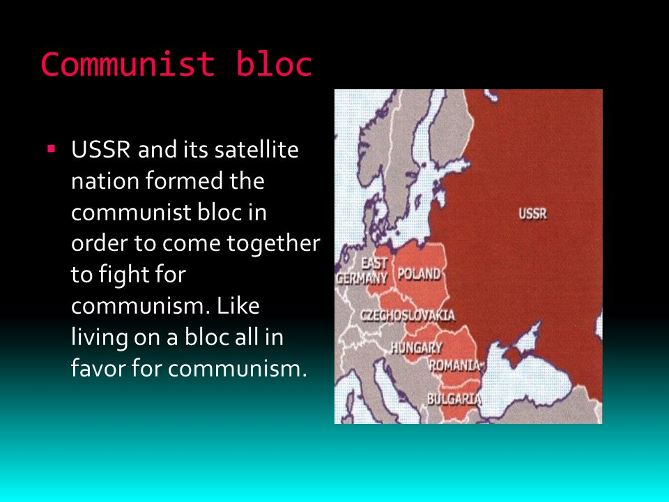 Communist bloc  USSR and its satellite nation formed the communist bloc in order to come together to fight for communism.