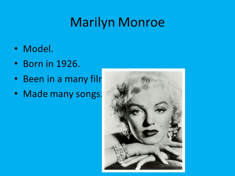 Marilyn Monroe Model. Born in 1926. Been in a many films. Made many songs.